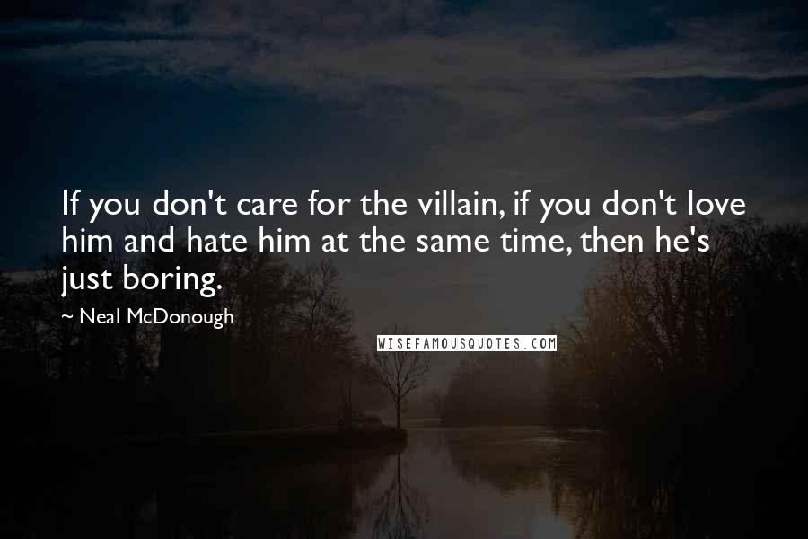 Neal McDonough quotes: If you don't care for the villain, if you don't love him and hate him at the same time, then he's just boring.