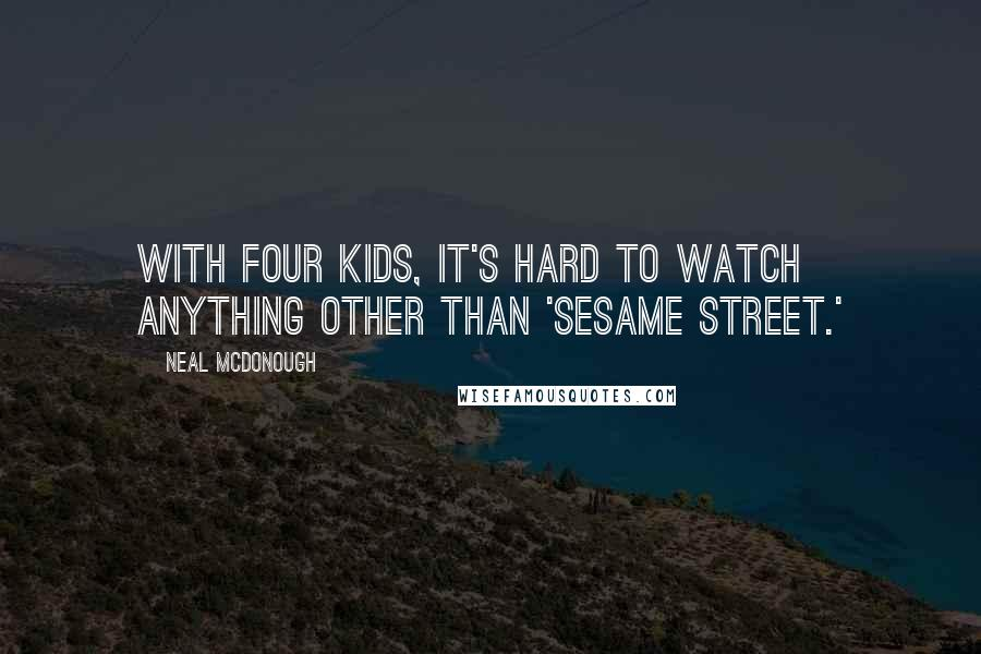 Neal McDonough quotes: With four kids, it's hard to watch anything other than 'Sesame Street.'