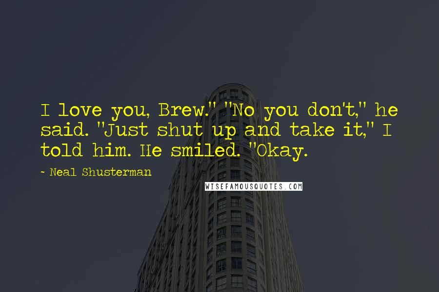 "Neal Shusterman quotes: I love you, Brew."" ""No you don't,"" he said. ""Just shut up and take it,"" I told him. He smiled. ""Okay."