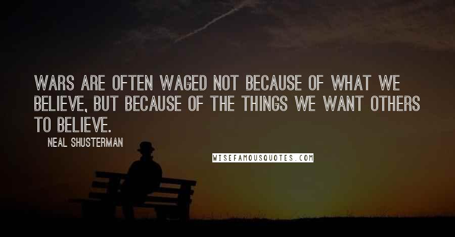 Neal Shusterman quotes: Wars are often waged not because of what we believe, but because of the things we want others to believe.