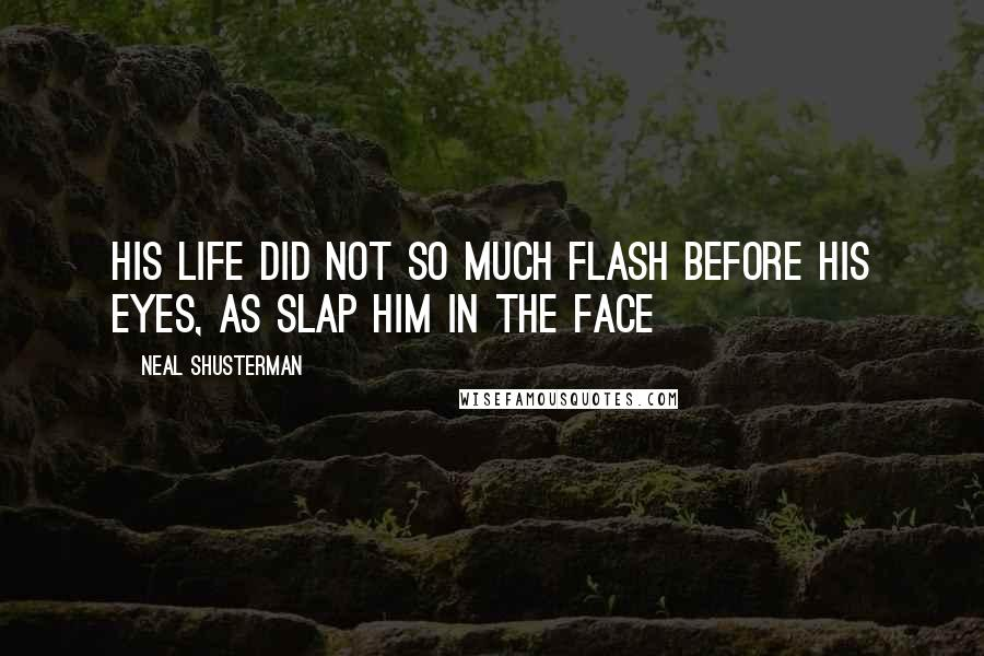 Neal Shusterman quotes: His life did not so much flash before his eyes, as slap him in the face