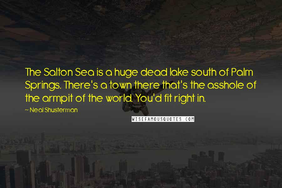 Neal Shusterman quotes: The Salton Sea is a huge dead lake south of Palm Springs. There's a town there that's the asshole of the armpit of the world. You'd fit right in.