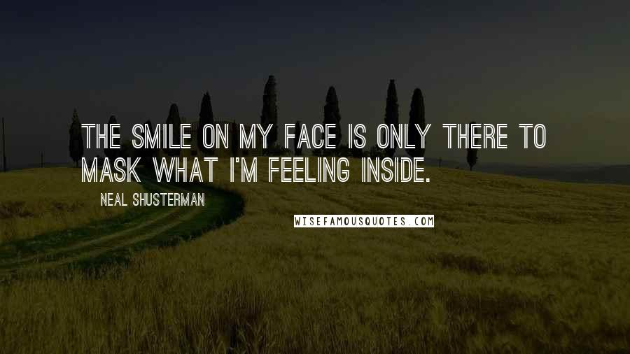 Neal Shusterman quotes: The smile on my face is only there to mask what I'm feeling inside.