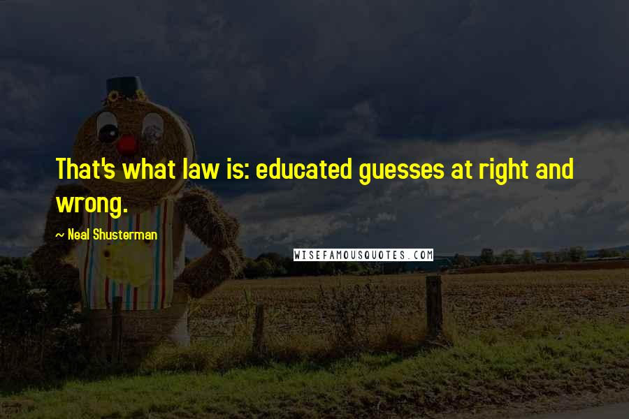Neal Shusterman quotes: That's what law is: educated guesses at right and wrong.