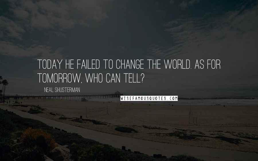 Neal Shusterman quotes: Today he failed to change the world. As for tomorrow, who can tell?