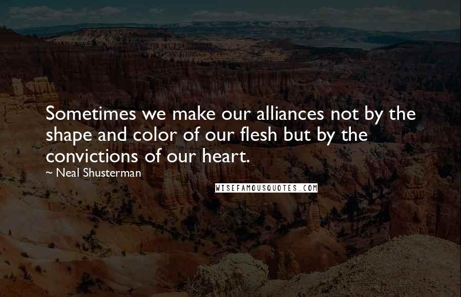 Neal Shusterman quotes: Sometimes we make our alliances not by the shape and color of our flesh but by the convictions of our heart.