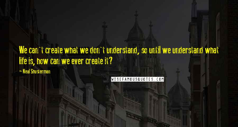 Neal Shusterman quotes: We can't create what we don't understand, so until we understand what life is, how can we ever create it?