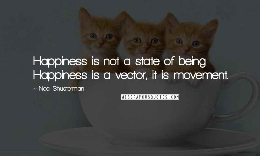 Neal Shusterman quotes: Happiness is not a state of being. Happiness is a vector, it is movement.