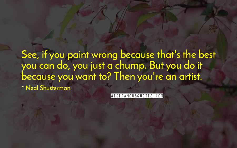 Neal Shusterman quotes: See, if you paint wrong because that's the best you can do, you just a chump. But you do it because you want to? Then you're an artist.