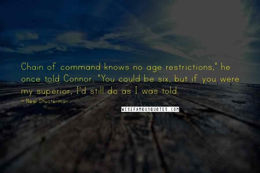 "Neal Shusterman quotes: Chain of command knows no age restrictions,"" he once told Connor. ""You could be six, but if you were my superior, I'd still do as I was told."