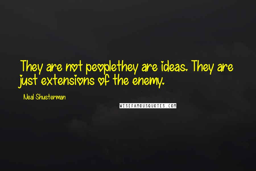 Neal Shusterman quotes: They are not peoplethey are ideas. They are just extensions of the enemy.
