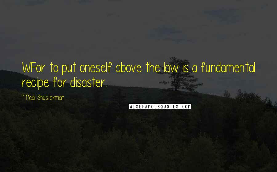 Neal Shusterman quotes: WFor to put oneself above the law is a fundamental recipe for disaster.