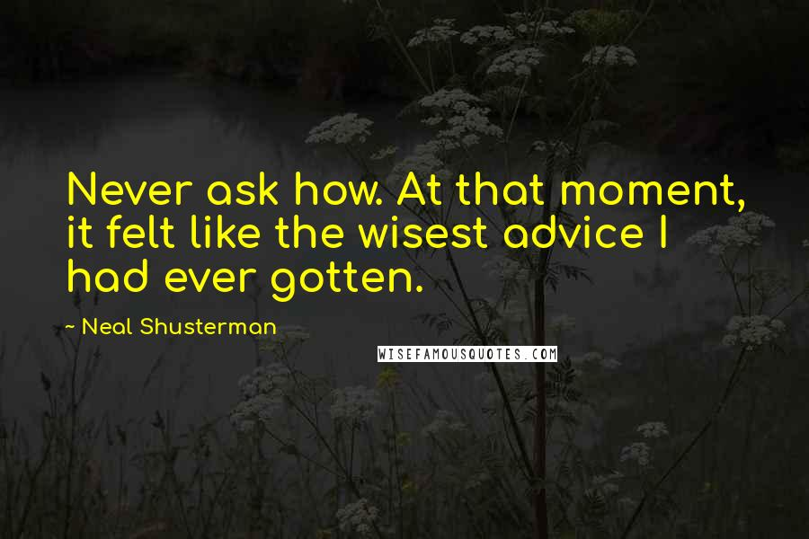 Neal Shusterman quotes: Never ask how. At that moment, it felt like the wisest advice I had ever gotten.
