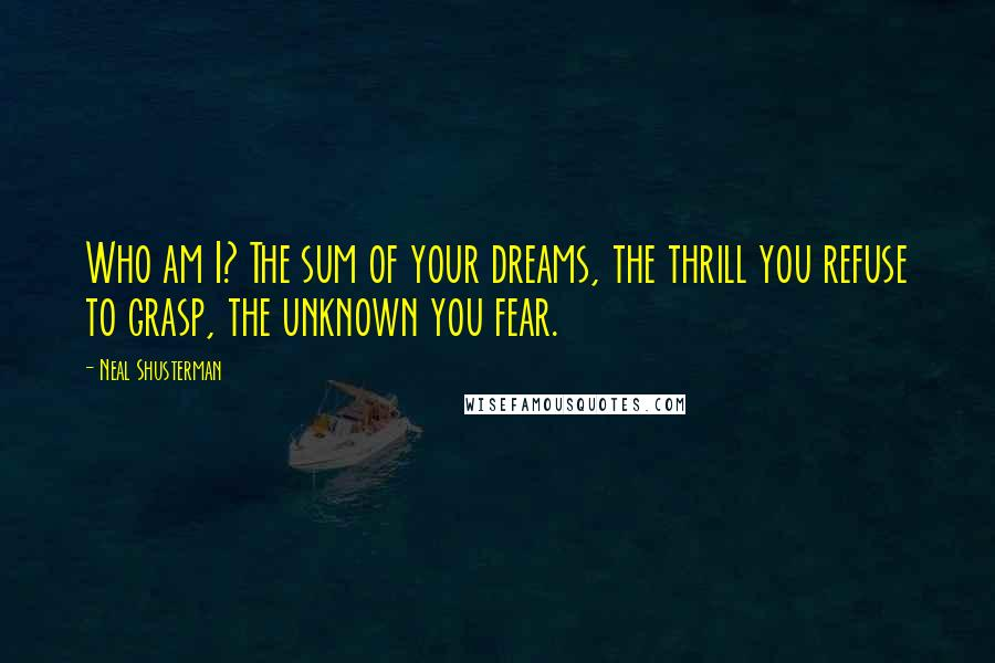 Neal Shusterman quotes: Who am I? The sum of your dreams, the thrill you refuse to grasp, the unknown you fear.