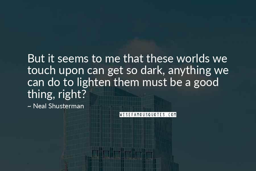 Neal Shusterman quotes: But it seems to me that these worlds we touch upon can get so dark, anything we can do to lighten them must be a good thing, right?