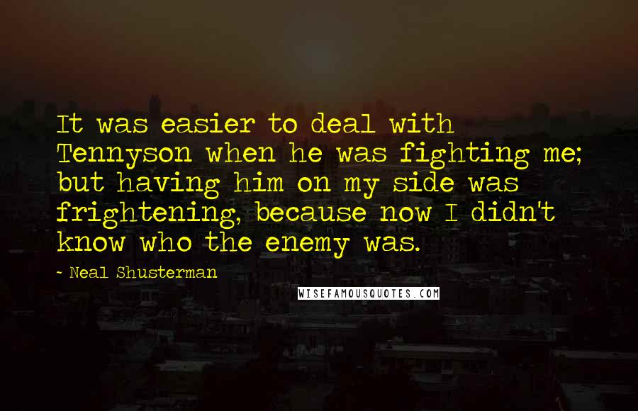 Neal Shusterman quotes: It was easier to deal with Tennyson when he was fighting me; but having him on my side was frightening, because now I didn't know who the enemy was.