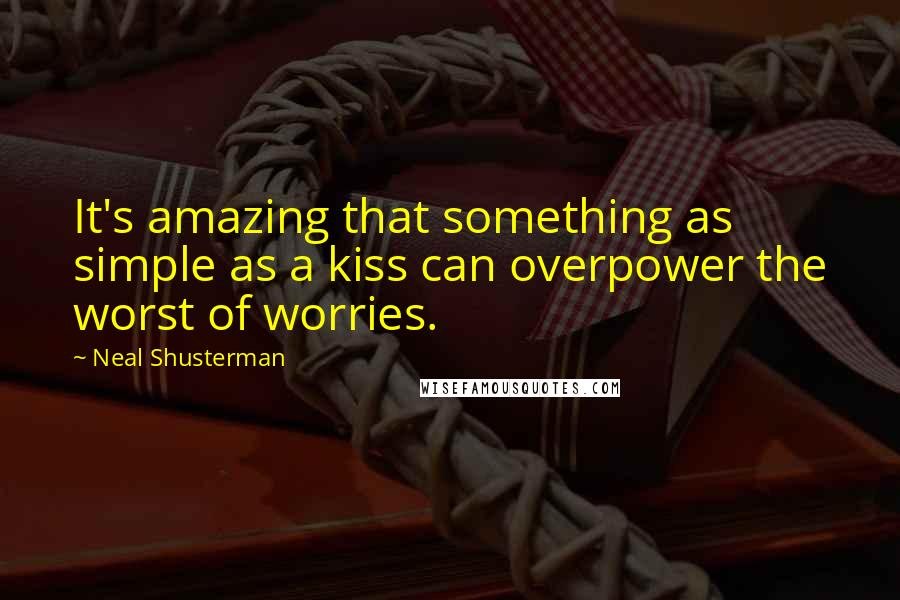 Neal Shusterman quotes: It's amazing that something as simple as a kiss can overpower the worst of worries.