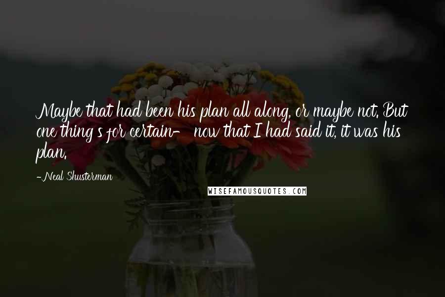 Neal Shusterman quotes: Maybe that had been his plan all along, or maybe not. But one thing's for certain- now that I had said it, it was his plan.