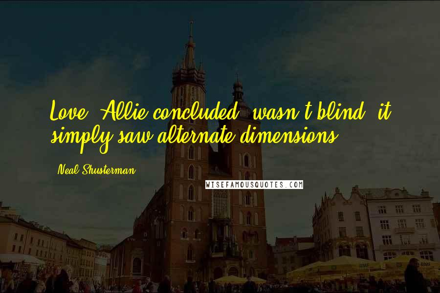 Neal Shusterman quotes: Love, Allie concluded, wasn't blind, it simply saw alternate dimensions.