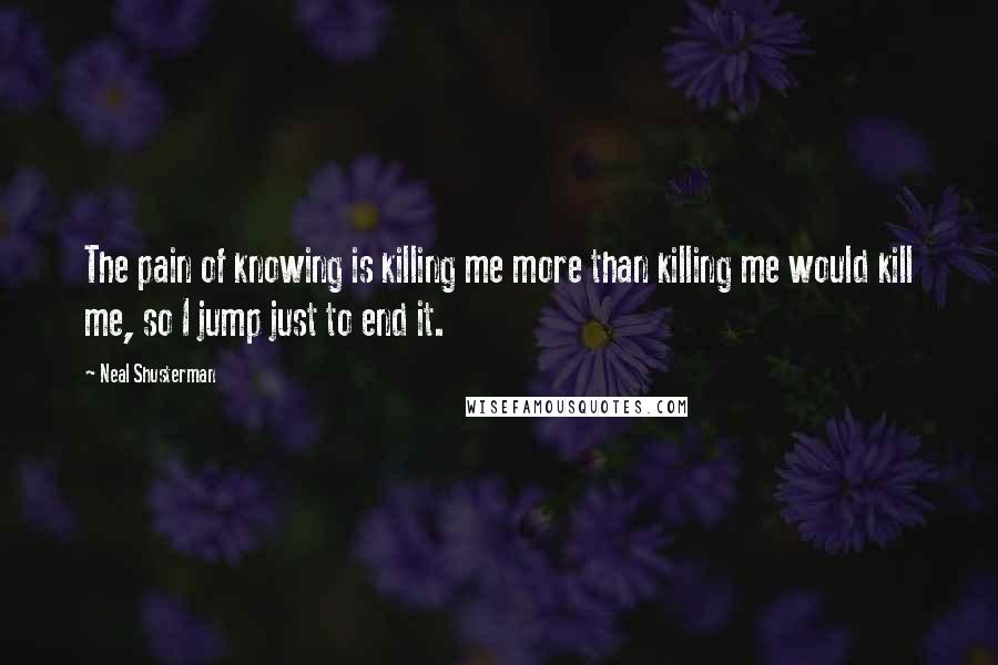Neal Shusterman quotes: The pain of knowing is killing me more than killing me would kill me, so I jump just to end it.