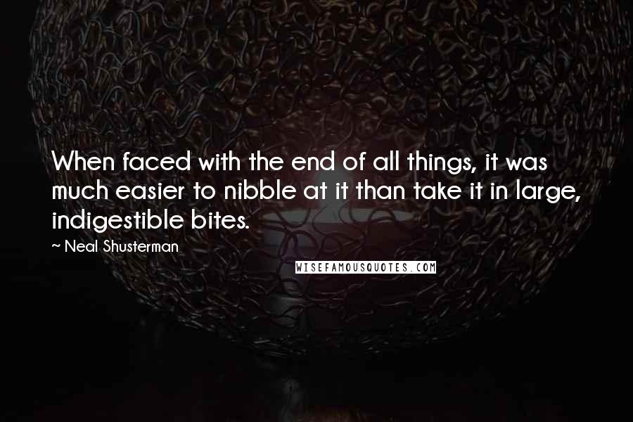 Neal Shusterman quotes: When faced with the end of all things, it was much easier to nibble at it than take it in large, indigestible bites.