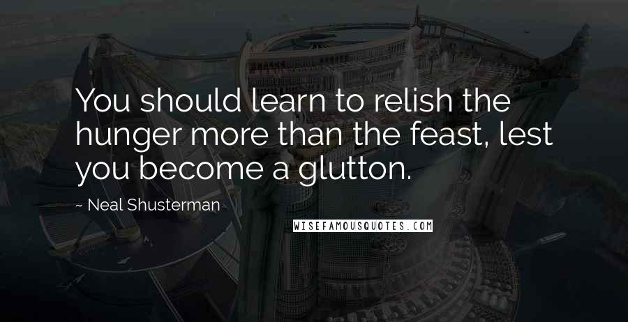 Neal Shusterman quotes: You should learn to relish the hunger more than the feast, lest you become a glutton.