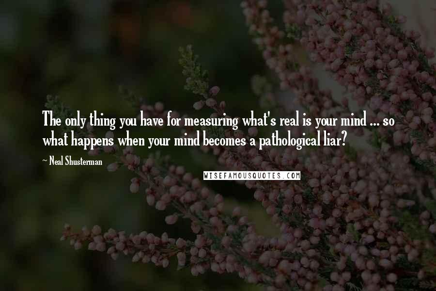 Neal Shusterman quotes: The only thing you have for measuring what's real is your mind ... so what happens when your mind becomes a pathological liar?