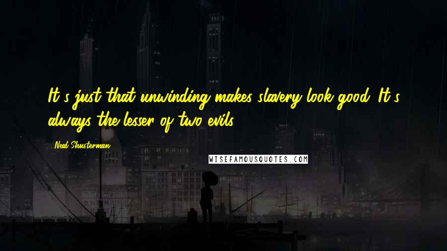 Neal Shusterman quotes: It's just that unwinding makes slavery look good. It's always the lesser of two evils.