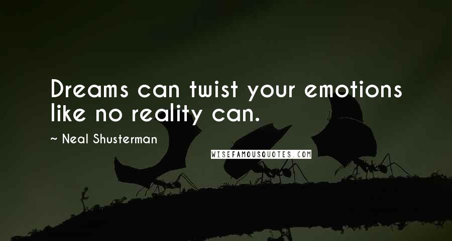 Neal Shusterman quotes: Dreams can twist your emotions like no reality can.