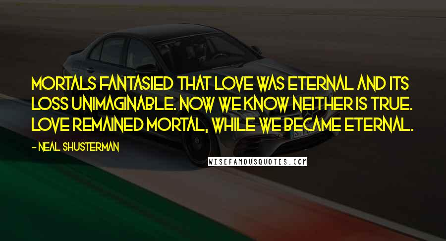 Neal Shusterman quotes: Mortals fantasied that love was eternal and its loss unimaginable. Now we know neither is true. Love remained mortal, while we became eternal.