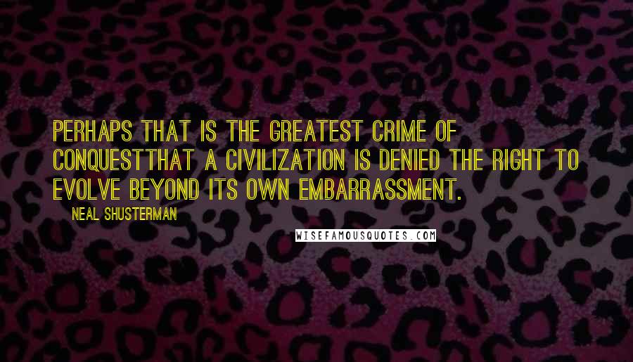 Neal Shusterman quotes: Perhaps that is the greatest crime of conquestthat a civilization is denied the right to evolve beyond its own embarrassment.