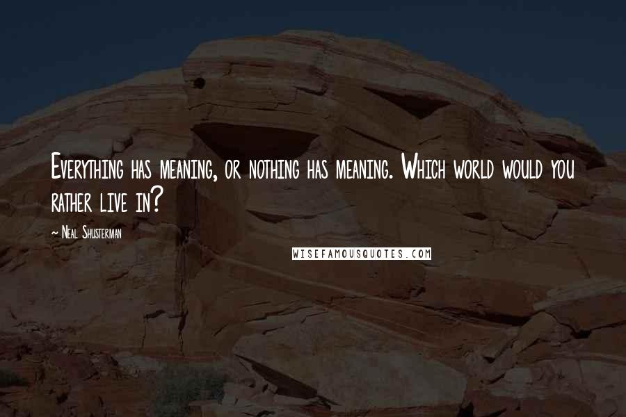 Neal Shusterman quotes: Everything has meaning, or nothing has meaning. Which world would you rather live in?