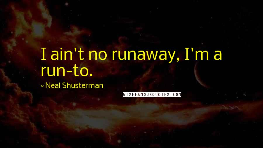 Neal Shusterman quotes: I ain't no runaway, I'm a run-to.