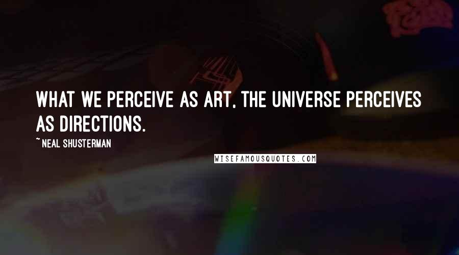Neal Shusterman quotes: What we perceive as art, the universe perceives as directions.