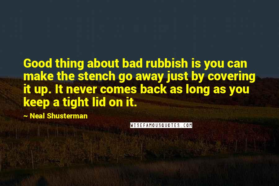 Neal Shusterman quotes: Good thing about bad rubbish is you can make the stench go away just by covering it up. It never comes back as long as you keep a tight lid