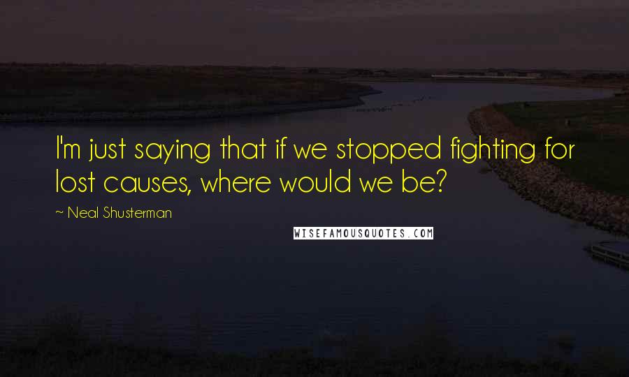 Neal Shusterman quotes: I'm just saying that if we stopped fighting for lost causes, where would we be?