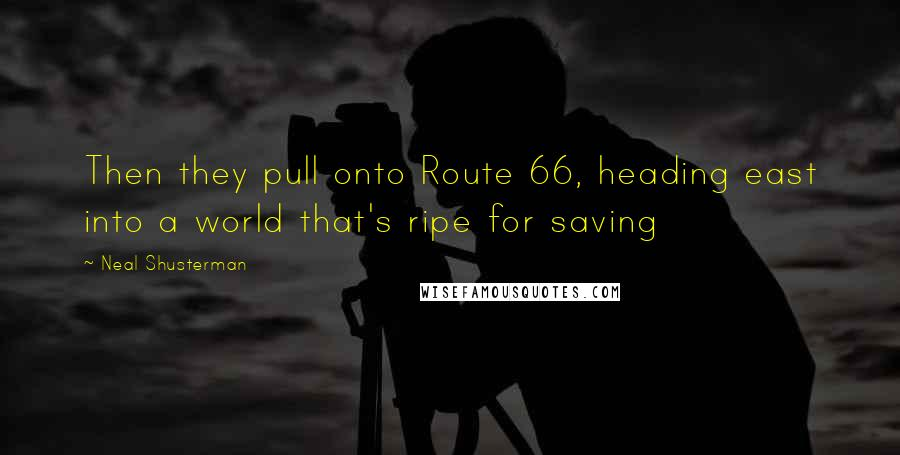 Neal Shusterman quotes: Then they pull onto Route 66, heading east into a world that's ripe for saving