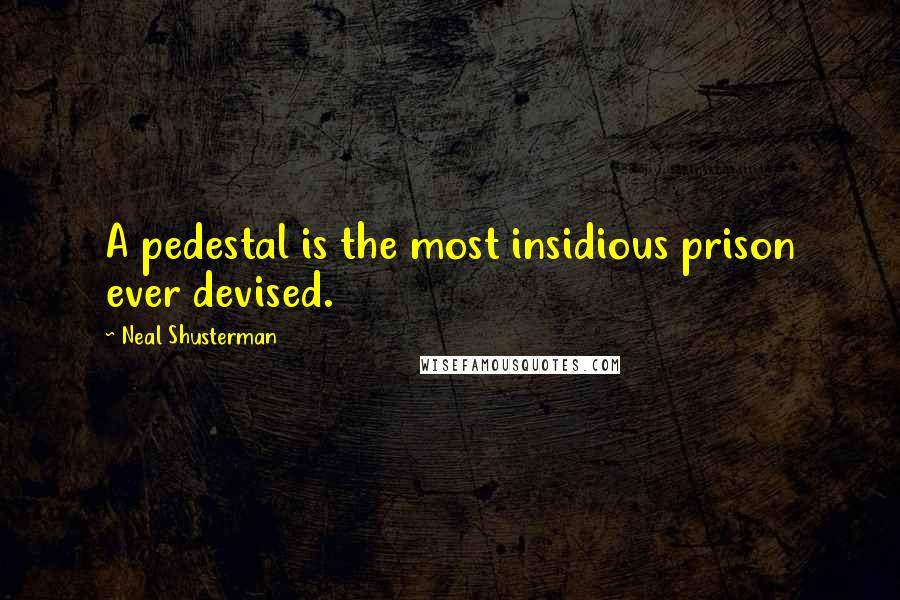 Neal Shusterman quotes: A pedestal is the most insidious prison ever devised.