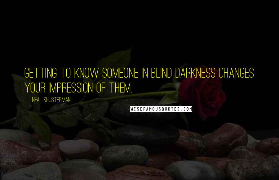 Neal Shusterman quotes: Getting to know someone in blind darkness changes your impression of them.