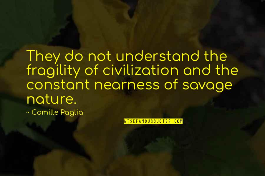 Nearness Quotes By Camille Paglia: They do not understand the fragility of civilization
