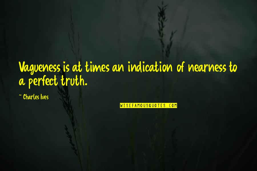 Nearness Quotes By Charles Ives: Vagueness is at times an indication of nearness