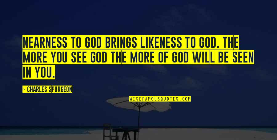 Nearness Quotes By Charles Spurgeon: Nearness to God brings likeness to God. The