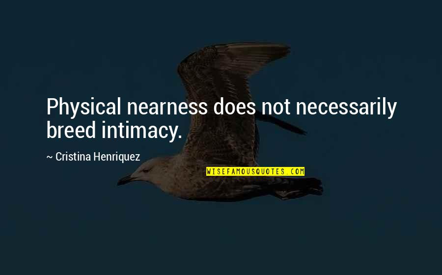 Nearness Quotes By Cristina Henriquez: Physical nearness does not necessarily breed intimacy.