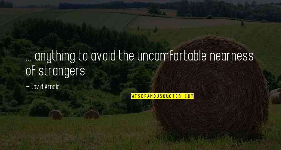 Nearness Quotes By David Arnold: ... anything to avoid the uncomfortable nearness of
