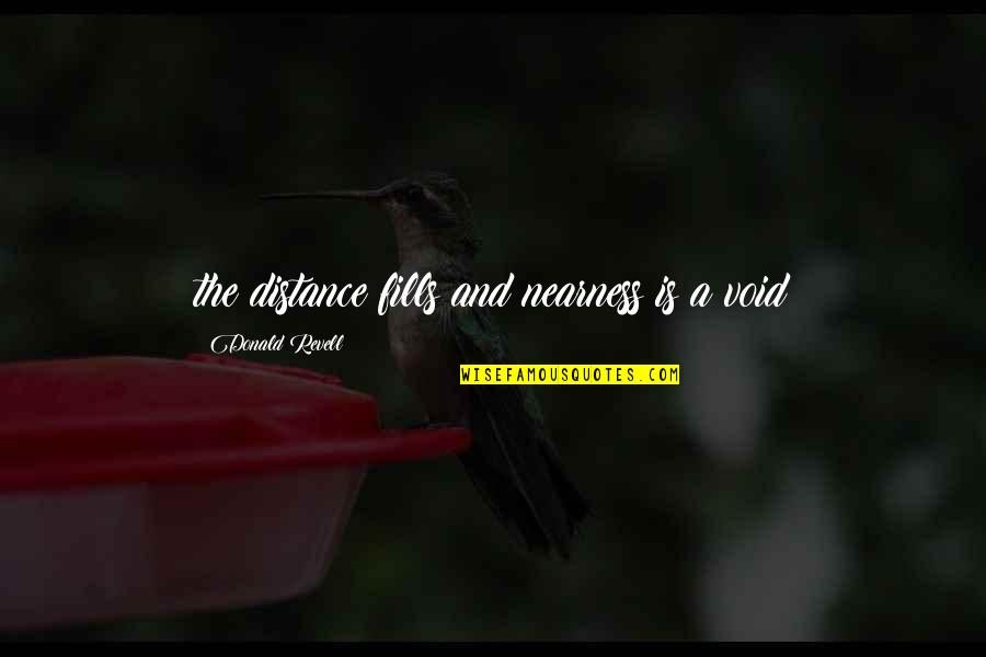 Nearness Quotes By Donald Revell: the distance fills and nearness is a void