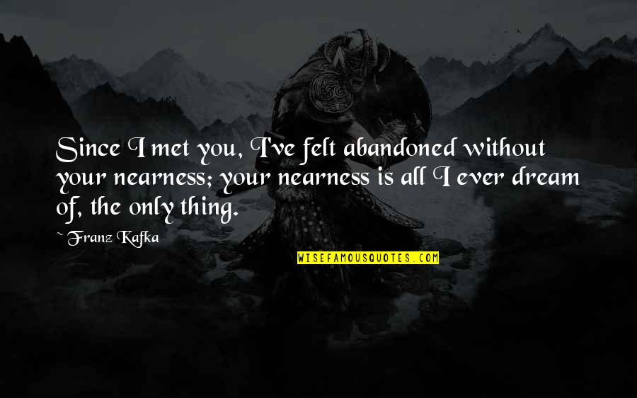 Nearness Quotes By Franz Kafka: Since I met you, I've felt abandoned without