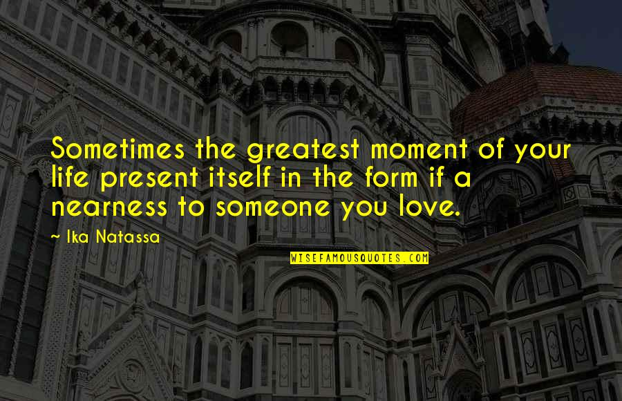 Nearness Quotes By Ika Natassa: Sometimes the greatest moment of your life present