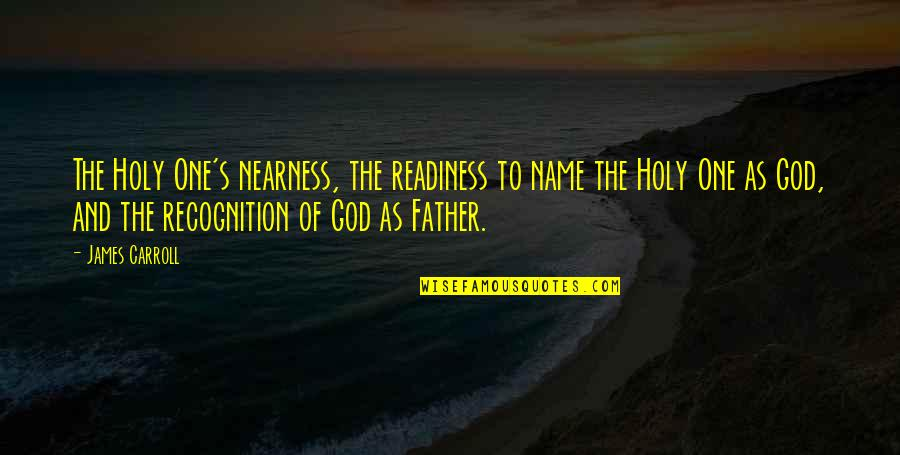 Nearness Quotes By James Carroll: The Holy One's nearness, the readiness to name