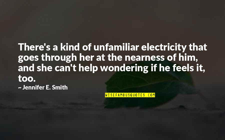 Nearness Quotes By Jennifer E. Smith: There's a kind of unfamiliar electricity that goes