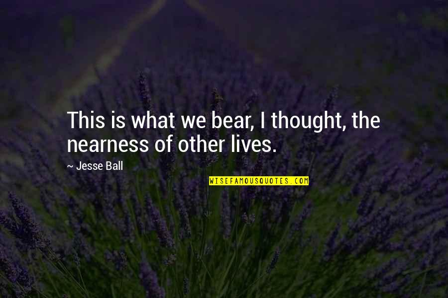Nearness Quotes By Jesse Ball: This is what we bear, I thought, the